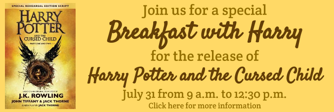 Join us for a special Breakfast with Harry for the release of Harry Potter and the Cursed Child, July 31st from 9 a.m. to 12:30 p.m. Click here for more information.